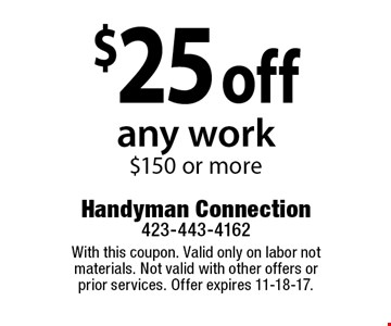 $25 off any work$150 or more. With this coupon. Valid only on labor not materials. Not valid with other offers or prior services. Offer expires 11-18-17.