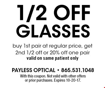 1/2 OFF GLASSES buy 1st pair at regular price, get 2nd 1/2 off or 10% off one pair valid on same patient only. With this coupon. Not valid with other offers or prior purchases. Expires 10-20-17.