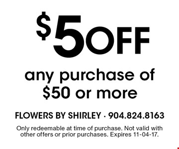 $5 Off any purchase of $50 or more. Only redeemable at time of purchase. Not valid with other offers or prior purchases. Expires 11-04-17.