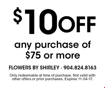 $10 Off any purchase of $75 or more. Only redeemable at time of purchase. Not valid with other offers or prior purchases. Expires 11-04-17.