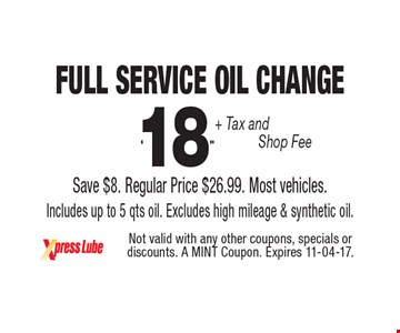 $18 .99 + Tax and Shop Fee Full Service Oil Change Save $8. Regular Price $26.99. Most vehicles. Includes up to 5 qts oil. Excludes high mileage & synthetic oil. Not valid with any other coupons, specials or discounts. A MINT Coupon. Expires 11-04-17.
