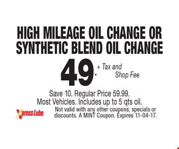 $49 .99 + Tax and Shop Fee High Mileage oil Change or  Synthetic Blend Oil ChangeSave $10. Regular Price $59.99.  Most Vehicles. Includes up to 5 qts oil.. Not valid with any other coupons, specials or discounts. A MINT Coupon. Expires 11-04-17.