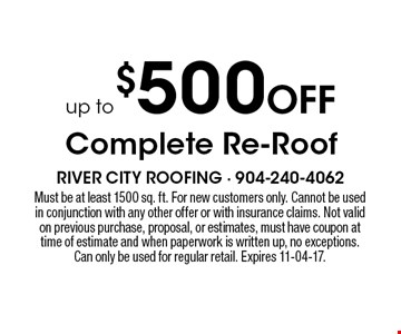 up to $500 Off Complete Re-Roof. Must be at least 1500 sq. ft. For new customers only. Cannot be used in conjunction with any other offer or with insurance claims. Not valid on previous purchase, proposal, or estimates, must have coupon at time of estimate and when paperwork is written up, no exceptions. Can only be used for regular retail. Expires 11-04-17.