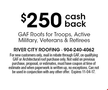 $250 cash back GAF Roofs for Troops, Active Military, Veterans & Retirees . For new customers only, mail in rebate through GAF, on qualifying GAF or Architectural roof purchase only. Not valid on previous purchase, proposal, or estimates, must have coupon at time of estimate and when paperwork is written up, no exceptions. Can not be used in conjunction with any other offer.Expires 11-04-17.