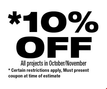 *10%OFF All projects in October/November. * Certain restrictions apply, Must present coupon at time of estimate