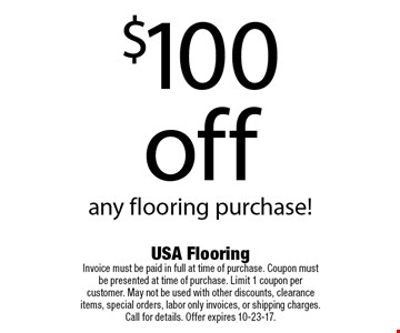 $100 off any flooring purchase!. USA Flooring Invoice must be paid in full at time of purchase. Coupon must be presented at time of purchase. Limit 1 coupon per customer. May not be used with other discounts, clearance items, special orders, labor only invoices, or shipping charges. Call for details. Offer expires 10-23-17.