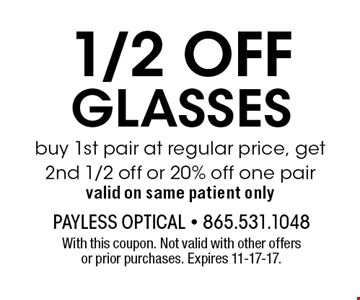 1/2 OFF GLASSES buy 1st pair at regular price, get 2nd 1/2 off or 20% off one pair valid on same patient only. With this coupon. Not valid with other offers or prior purchases. Expires 11-17-17.