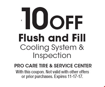 $10 OFF Flush and Fill Cooling System & Inspection. With this coupon. Not valid with other offers or prior purchases. Expires 11-17-17.