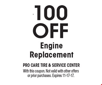$100 OFF Engine Replacement. With this coupon. Not valid with other offers or prior purchases. Expires 11-17-17.