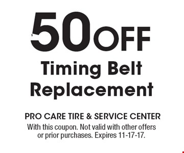 $50 OFF Timing Belt Replacement . With this coupon. Not valid with other offers or prior purchases. Expires 11-17-17.