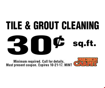 30¢ sq.ft. Tile & Grout Cleaning. Minimum required. Call for details. Must present coupon. Expires 10-21-17. MINT