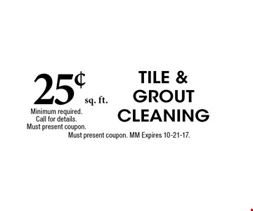 25¢sq. ft. TILE & GROUT CLEANING Includes Deodorizer and Chemical Steam CleaningMust present coupon. MM Expires 10-21-17. Minimum required. Call for details. Must present coupon.