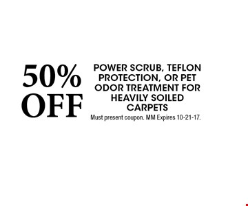 50% OFF Power scrub, teflon protection, or Pet odor Treatment for Heavily soiled carpets. Must present coupon. MM Expires 10-21-17.