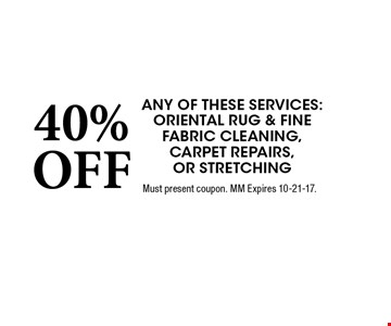 40% OFF any of these services: Oriental Rug & Fine Fabric Cleaning, Carpet Repairs, or Stretching. Must present coupon. MM Expires 10-21-17.