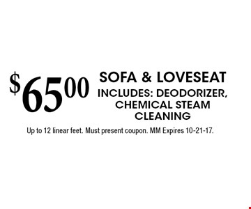 $65.00 Sofa & Loveseat Includes: Deodorizer, Chemical SteamCleaningUp to 12 linear feet. Must present coupon. MM Expires 10-21-17.