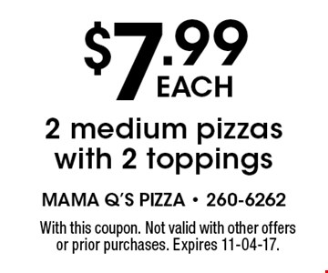 $7.99 each 2 medium pizzas with 2 toppings. With this coupon. Not valid with other offers or prior purchases. Expires 11-04-17.