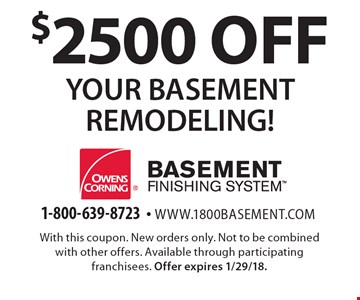 $2500 off YOUR BASEMENT REMODELING!. With this coupon. New orders only. Not to be combined with other offers. Available through participating franchisees. Offer expires 1/29/18.