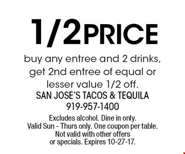 1/2 price buy any entree and 2 drinks, get 2nd entree of equal or lesser value 1/2 off.. Excludes alcohol. Dine in only. Valid Sun - Thurs only. One coupon per table. Not valid with other offers or specials. Expires 10-27-17.