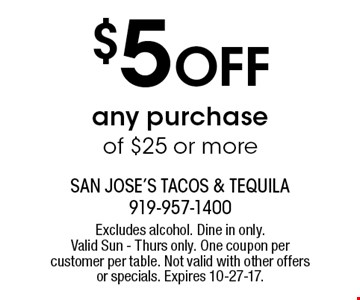 $5 Off any purchase of $25 or more. Excludes alcohol. Dine in only. Valid Sun - Thurs only. One coupon per customer per table. Not valid with other offers or specials. Expires 10-27-17.