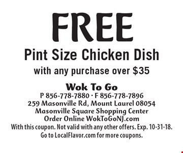 Free Pint Size Chicken Dish with any purchase over $35. With this coupon. Not valid with any other offers. Exp. 10-31-18. Go to LocalFlavor.com for more coupons.