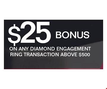 $25 bonus ON ANY DIAMOND ENGAGEMENT RING TRANSACTION ABOVE $500.