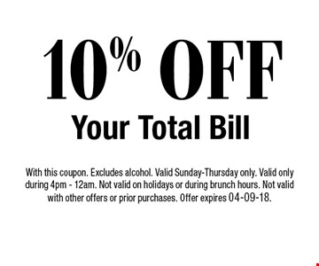 10% OFF Your Total Bill. With this coupon. Excludes alcohol. Valid Sunday-Thursday only. Valid only during 4pm - 12am. Not valid on holidays or during brunch hours. Not valid with other offers or prior purchases. Offer expires 04-09-18.