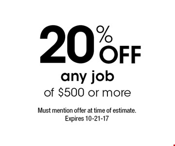 20% Off any job of $500 or more. Must mention offer at time of estimate. Expires 10-21-17
