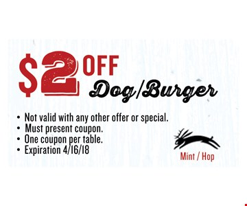 $2 OFF Dog/Burger. Not valid with any other offer or special.Must present coupon. One coupon per table.Expiration 04/16/2018.