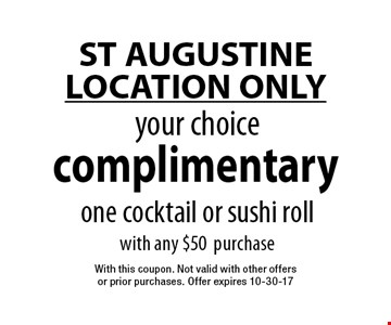complimentary your choiceone cocktail or sushi roll with any $50purchase. With this coupon. Not valid with other offers or prior purchases. Offer expires 10-30-17