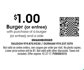 $1.00 Burger (or entree) with purchase of a burger (or entree) and a side. Not valid on online orders, one coupon per order per visit. No photo copies. Lower price entree will be $1. Not valid with other discounts. Taxes not included. Offer expires 10-27-17. PUN0864315