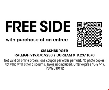 Free sidewith purchase of an entree. Not valid on online orders, one coupon per order per visit. No photo copies. Not valid with other discounts. Taxes not included. Offer expires 10-27-17. PUN7819112