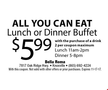 All You Can EatLunch or Dinner Buffet $5.99 with the purchase of a drink2 per coupon maximumLunch 11am-2pmDinner 5-8pm. Bella Roma 7817 Oak Ridge Hwy. - Knoxville - (865) 692-4224With this coupon. Not valid with other offers or prior purchases. Expires 11-17-17.