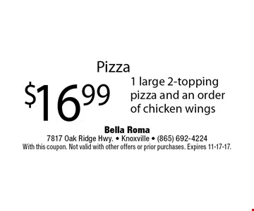 Pizza$16.99 1 large 2-topping pizza and an order of chicken wings. Bella Roma 7817 Oak Ridge Hwy. - Knoxville - (865) 692-4224With this coupon. Not valid with other offers or prior purchases. Expires 11-17-17.