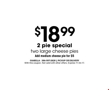 $18.99 2 pie special two large cheese pies. With this coupon. Not valid with other offers. Expires 11-04-17.