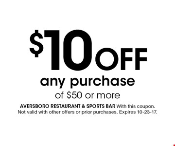 $10 Off any purchase of $50 or more. Aversboro restaurant & sports bar With this coupon. Not valid with other offers or prior purchases. Expires 10-23-17.