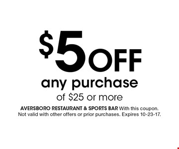 $5 Off any purchase of $25 or more. Aversboro restaurant & sports bar With this coupon. Not valid with other offers or prior purchases. Expires 10-23-17.