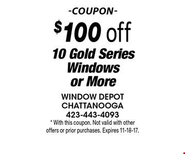$100 off 10 Gold Series Windows or More. * With this coupon. Not valid with other offers or prior purchases. Expires 11-18-17.