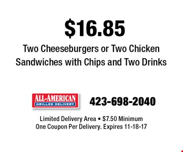 $16.85 Two Cheeseburgers or Two Chicken Sandwiches with Chips and Two Drinks. Limited Delivery Area - $7.50 MinimumOne Coupon Per Delivery. Expires 11-18-17