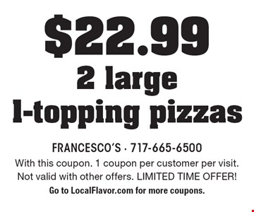 $22.99 2 large 1-topping pizzas. With this coupon. 1 coupon per customer per visit. Not valid with other offers. LIMITED TIME OFFER! Go to LocalFlavor.com for more coupons.