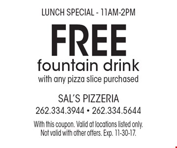 Lunch Special - 11am-2pm Free fountain drink with any pizza slice purchased. With this coupon. Valid at locations listed only. Not valid with other offers. Exp. 11-30-17.