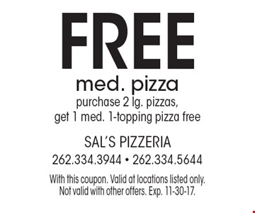 FREE med. pizza purchase 2 lg. pizzas, get 1 med. 1-topping pizza free. With this coupon. Valid at locations listed only. Not valid with other offers. Exp. 11-30-17.