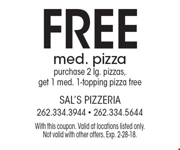 FREE med. pizza purchase 2 lg. pizzas, get 1 med. 1-topping pizza free. With this coupon. Valid at locations listed only. Not valid with other offers. Exp. 2-28-18.