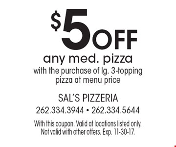 $5 off any med. pizza with the purchase of lg. 3-topping pizza at menu price. With this coupon. Valid at locations listed only. Not valid with other offers. Exp. 11-30-17.