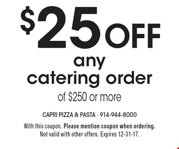 $25 off any catering order of $250 or more. With this coupon. Please mention coupon when ordering. Not valid with other offers. Expires 12-31-17.