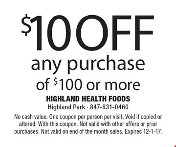 $10 off any purchase of $100 or more. No cash value. One coupon per person per visit. Void if copied or altered. With this coupon. Not valid with other offers or prior purchases. Not valid on end of the month sales. Expires 12-1-17.