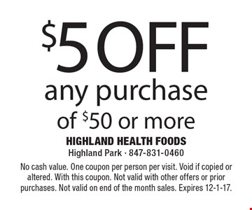 $5 off any purchase of $50 or more. No cash value. One coupon per person per visit. Void if copied or altered. With this coupon. Not valid with other offers or prior purchases. Not valid on end of the month sales. Expires 12-1-17.