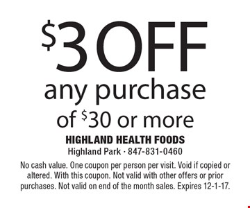 $3 off any purchase of $30 or more. No cash value. One coupon per person per visit. Void if copied or altered. With this coupon. Not valid with other offers or prior purchases. Not valid on end of the month sales. Expires 12-1-17.