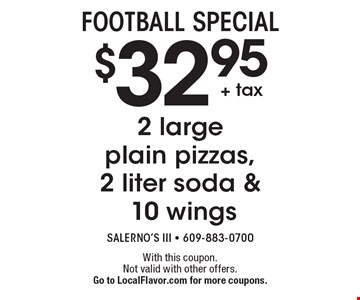 FOOTBALL SPECIAL. $32.95 2 large plain pizzas, 2 liter soda & 10 wings. With this coupon. Not valid with other offers. Go to LocalFlavor.com for more coupons.