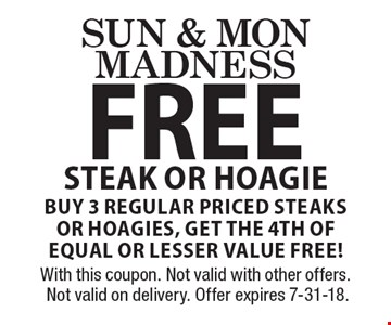Sun & Mon Madness FREE Steak or Hoagie Buy 3 regular Priced steaks or Hoagies, get the 4th of equal or lesser value free!. With this coupon. Not valid with other offers. Not valid on delivery. Offer expires 7-31-18.