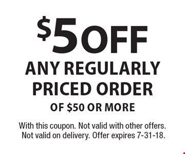 $5 Off Any Regularly Priced Order of $50 or more. With this coupon. Not valid with other offers. Not valid on delivery. Offer expires 7-31-18.